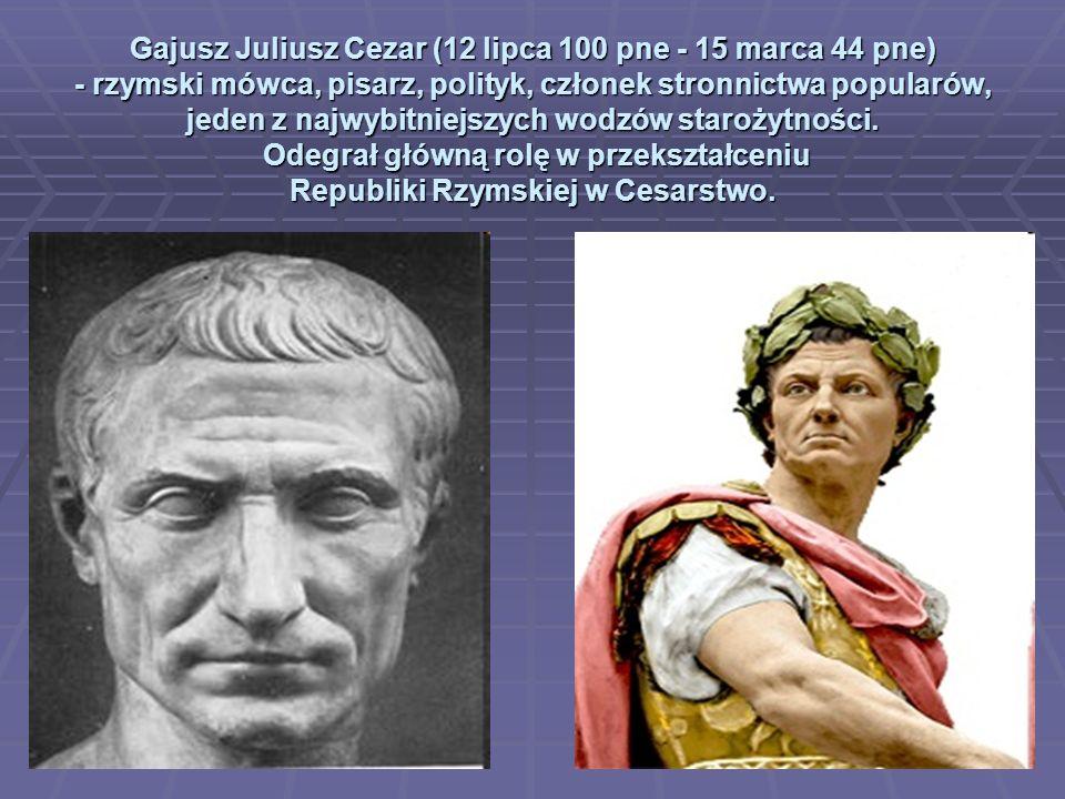 Gajusz Juliusz Cezar (12 lipca 100 pne - 15 marca 44 pne) - rzymski mówca, pisarz, polityk, członek stronnictwa popularów, jeden z najwybitniejszych w