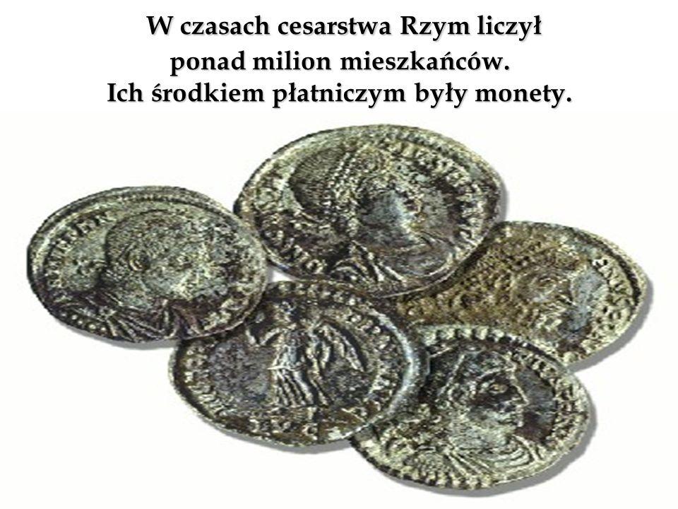 W czasach cesarstwa Rzym liczył ponad milion mieszkańców. Ich środkiem płatniczym były monety. W czasach cesarstwa Rzym liczył ponad milion mieszkańcó