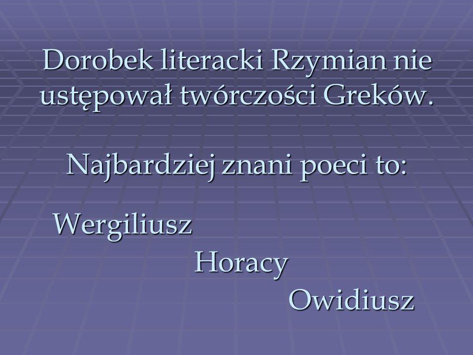 Dorobek literacki Rzymian nie ustępował twórczości Greków. Najbardziej znani poeci to: WergiliuszHoracyOwidiusz