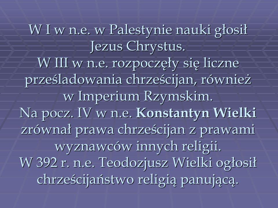 W I w n.e. w Palestynie nauki głosił Jezus Chrystus. W III w n.e. rozpoczęły się liczne prześladowania chrześcijan, również w Imperium Rzymskim. Na po