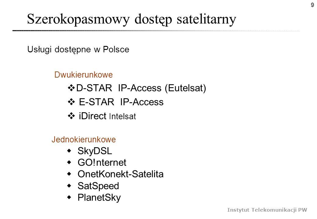9 Instytut Telekomunikacji PW Szerokopasmowy dostęp satelitarny Dwukierunkowe D-STAR IP-Access (Eutelsat) E-STAR IP-Access iDirect Intelsat Jednokieru