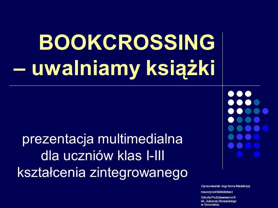 BOOKCROSSING – uwalniamy książki prezentacja multimedialna dla uczniów klas I-III kształcenia zintegrowanego Opracowanie: mgr Anna Madeksza nauczyciel