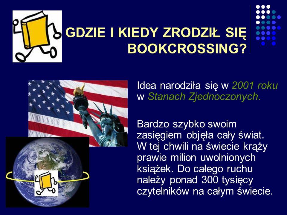 GDZIE I KIEDY ZRODZIŁ SIĘ BOOKCROSSING? Idea narodziła się w 2001 roku w Stanach Zjednoczonych. Bardzo szybko swoim zasięgiem objęła cały świat. W tej