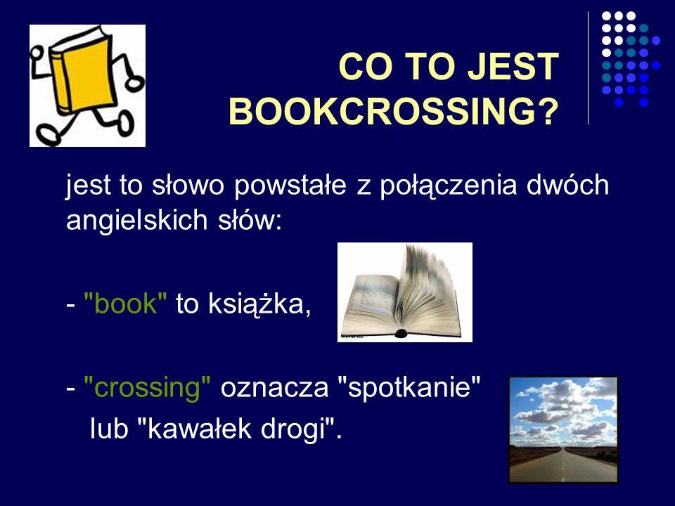 CO TO JEST BOOKCROSSING? jest to słowo powstałe z połączenia dwóch angielskich słów: -