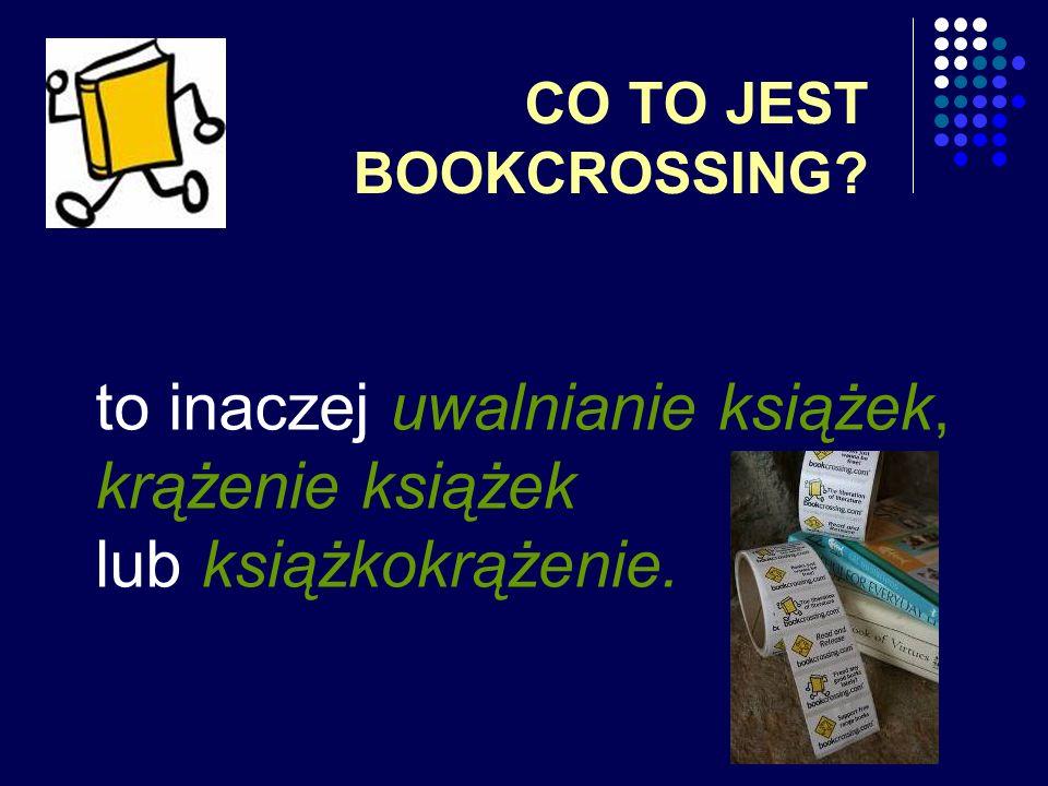 CO TO JEST BOOKCROSSING? to inaczej uwalnianie książek, krążenie książek lub książkokrążenie.