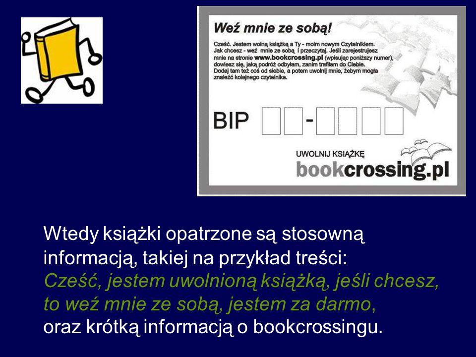 Wtedy książki opatrzone są stosowną informacją, takiej na przykład treści: Cześć, jestem uwolnioną książką, jeśli chcesz, to weź mnie ze sobą, jestem