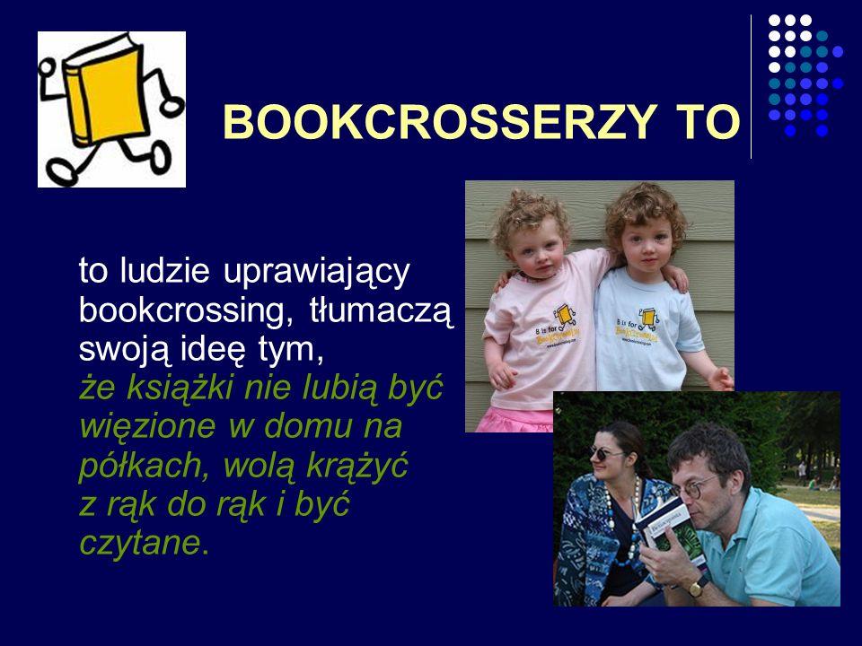 BOOKCROSSERZY TO to ludzie uprawiający bookcrossing, tłumaczą swoją ideę tym, że książki nie lubią być więzione w domu na półkach, wolą krążyć z rąk d