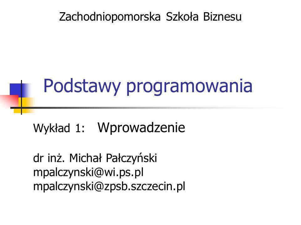 Podstawy programowania Wykład 1: Wprowadzenie Zachodniopomorska Szkoła Biznesu dr inż. Michał Pałczyński mpalczynski@wi.ps.pl mpalczynski@zpsb.szczeci