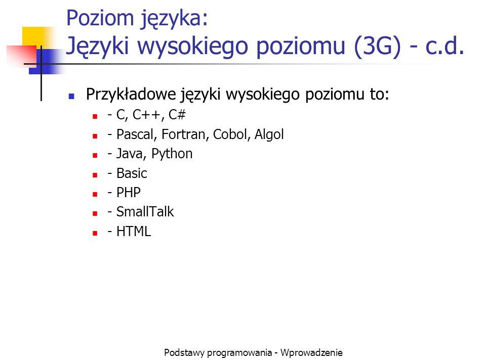 Podstawy programowania - Wprowadzenie Poziom języka: Języki wysokiego poziomu (3G) - c.d. Przykładowe języki wysokiego poziomu to: - C, C++, C# - Pasc