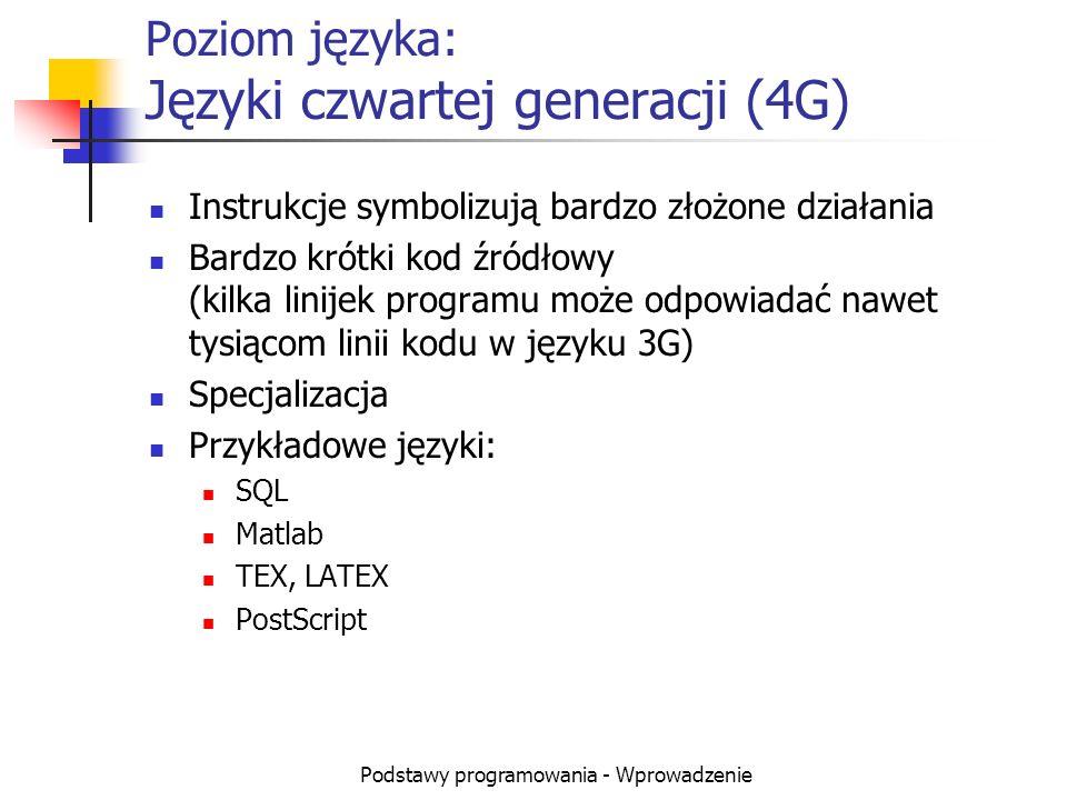Podstawy programowania - Wprowadzenie Poziom języka: Języki czwartej generacji (4G) Instrukcje symbolizują bardzo złożone działania Bardzo krótki kod