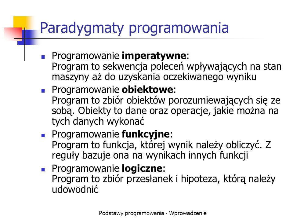 Podstawy programowania - Wprowadzenie Paradygmaty programowania Programowanie imperatywne: Program to sekwencja poleceń wpływających na stan maszyny a