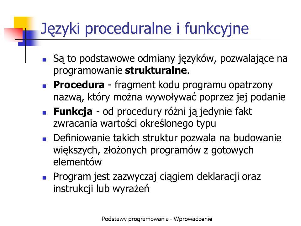 Podstawy programowania - Wprowadzenie Języki proceduralne i funkcyjne Są to podstawowe odmiany języków, pozwalające na programowanie strukturalne. Pro
