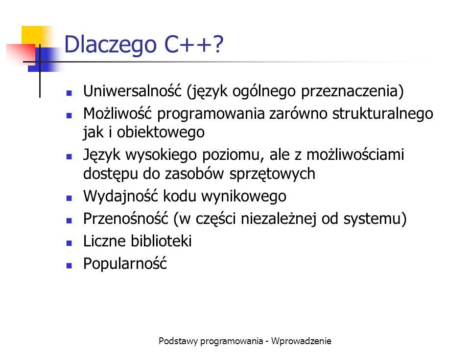 Podstawy programowania - Wprowadzenie Dlaczego C++? Uniwersalność (język ogólnego przeznaczenia) Możliwość programowania zarówno strukturalnego jak i