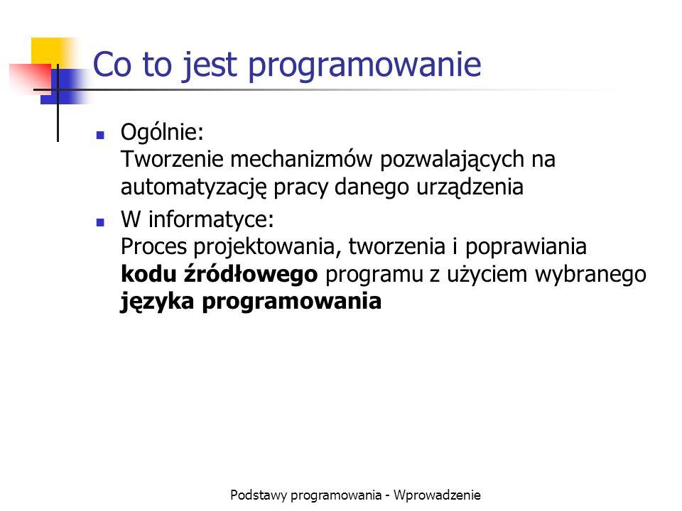 Podstawy programowania - Wprowadzenie Co to jest programowanie Ogólnie: Tworzenie mechanizmów pozwalających na automatyzację pracy danego urządzenia W