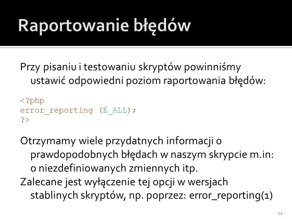 Przy pisaniu i testowaniu skryptów powinniśmy ustawić odpowiedni poziom raportowania błędów: <?php error_reporting (E_ALL); ?> Otrzymamy wiele przydat