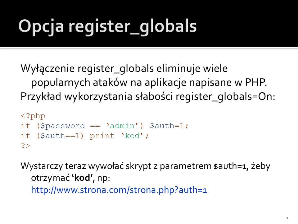 Wyłączenie register_globals eliminuje wiele popularnych ataków na aplikacje napisane w PHP. Przykład wykorzystania słabości register_globals=On: <?php