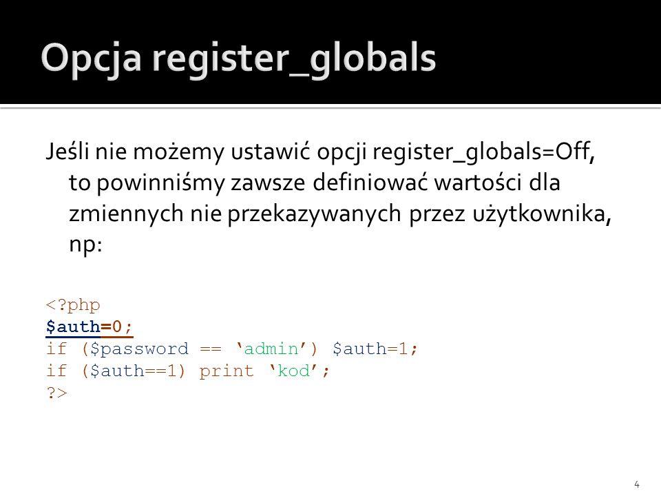 Jeśli nie możemy ustawić opcji register_globals=Off, to powinniśmy zawsze definiować wartości dla zmiennych nie przekazywanych przez użytkownika, np: