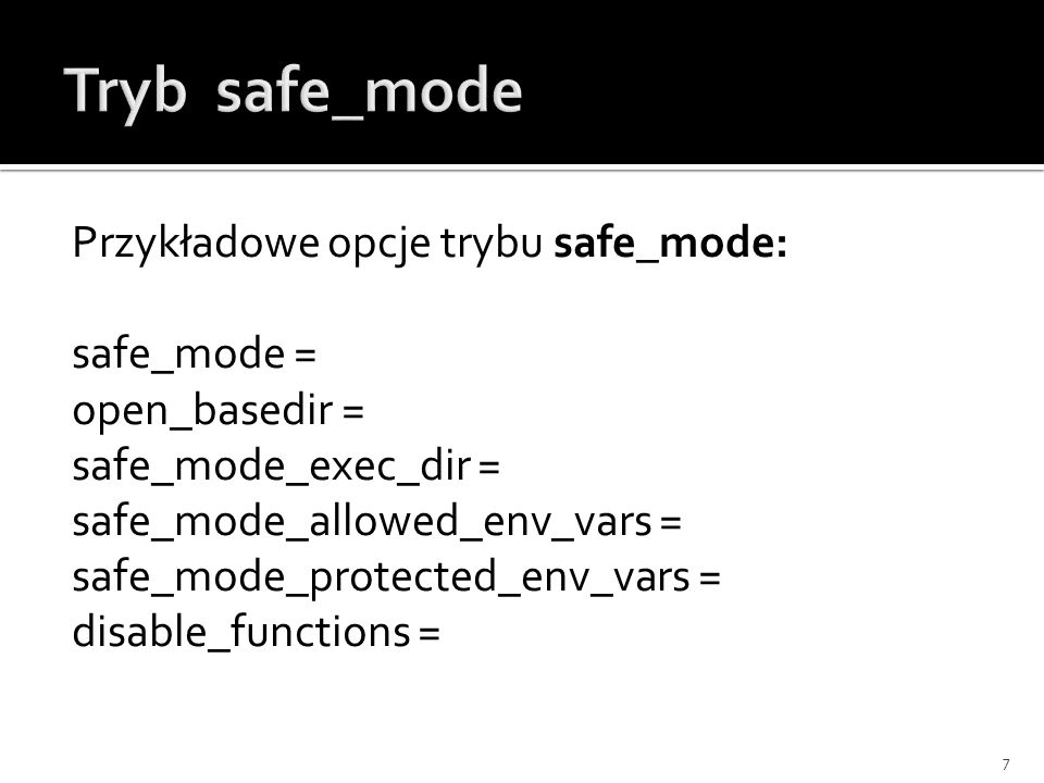 Przykładowe opcje trybu safe_mode: safe_mode = open_basedir = safe_mode_exec_dir = safe_mode_allowed_env_vars = safe_mode_protected_env_vars = disable