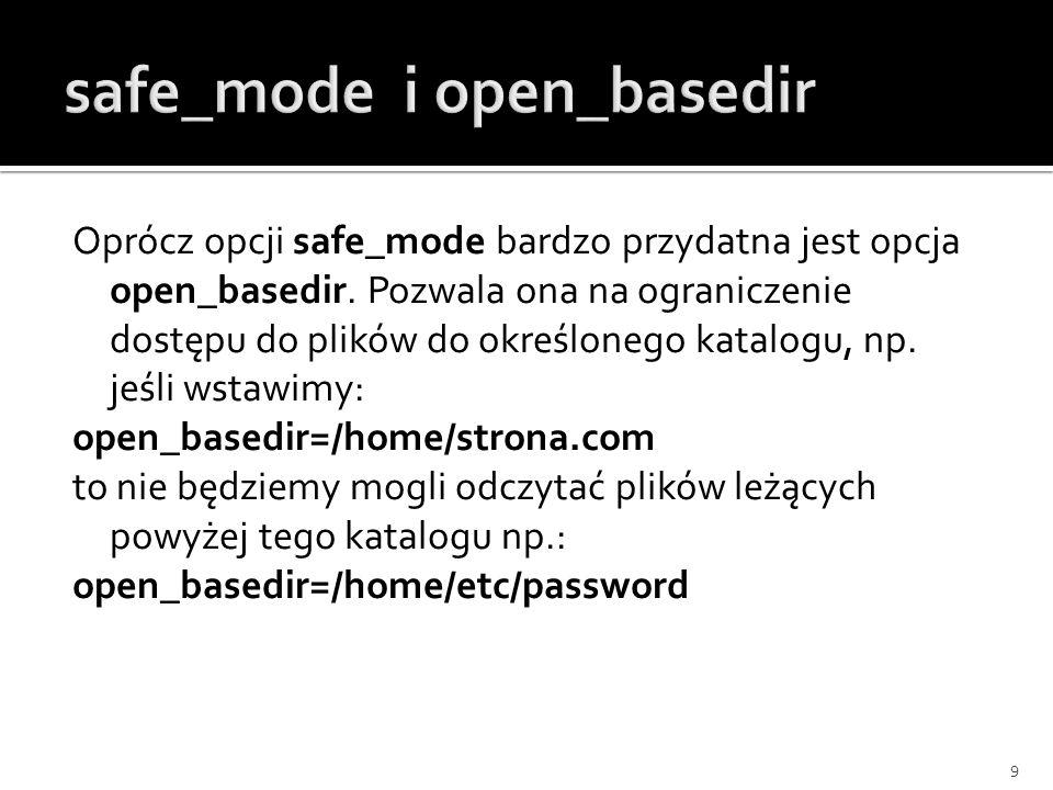 Oprócz opcji safe_mode bardzo przydatna jest opcja open_basedir. Pozwala ona na ograniczenie dostępu do plików do określonego katalogu, np. jeśli wsta