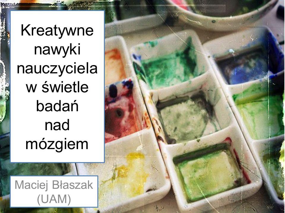 Kreatywne nawyki nauczyciela w świetle badań nad mózgiem Maciej Błaszak (UAM)