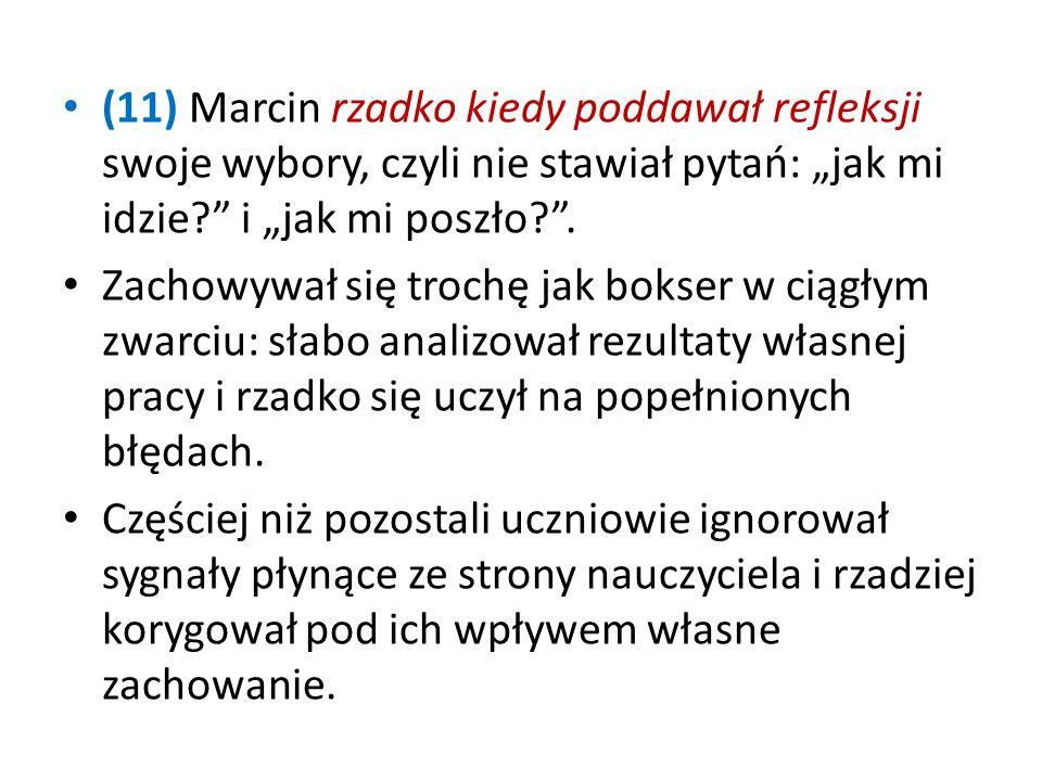 (11) Marcin rzadko kiedy poddawał refleksji swoje wybory, czyli nie stawiał pytań: jak mi idzie.