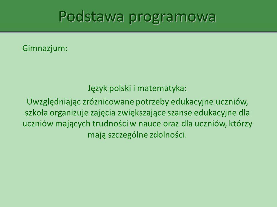 Podstawa programowa Gimnazjum: Język polski i matematyka: Uwzględniając zróżnicowane potrzeby edukacyjne uczniów, szkoła organizuje zajęcia zwiększają