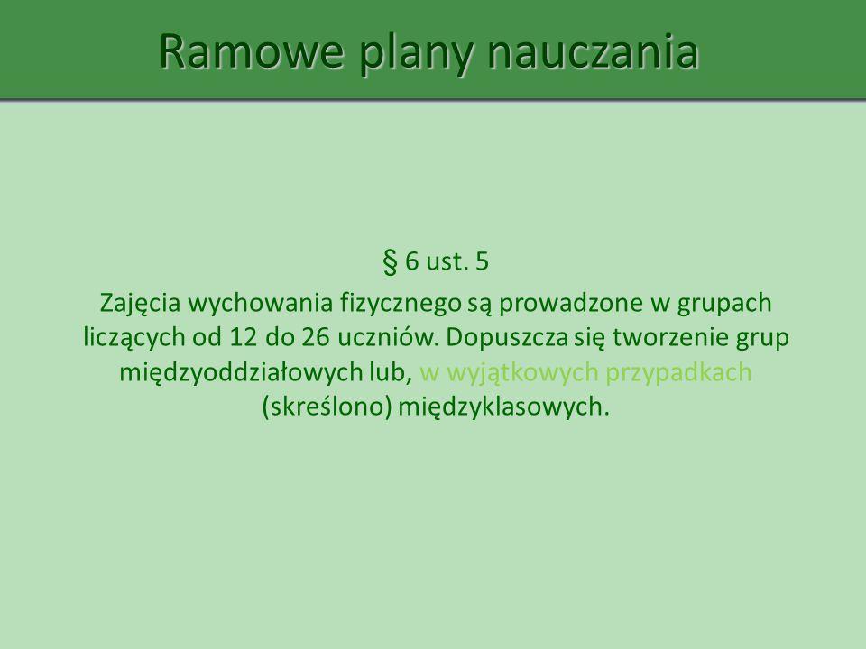 Ramowe plany nauczania § 6 ust. 5 Zajęcia wychowania fizycznego są prowadzone w grupach liczących od 12 do 26 uczniów. Dopuszcza się tworzenie grup mi