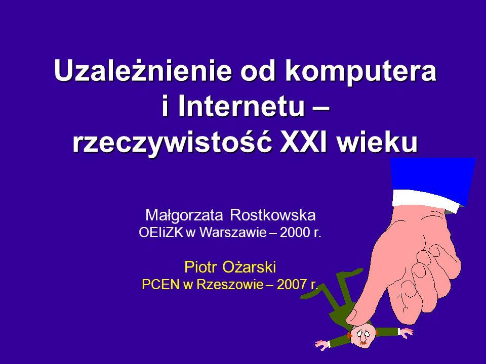 Małgorzata Rostkowska OEIiZK w Warszawie – 2000 r. Piotr Ożarski PCEN w Rzeszowie – 2007 r. Uzależnienie od komputera i Internetu – rzeczywistość XXI
