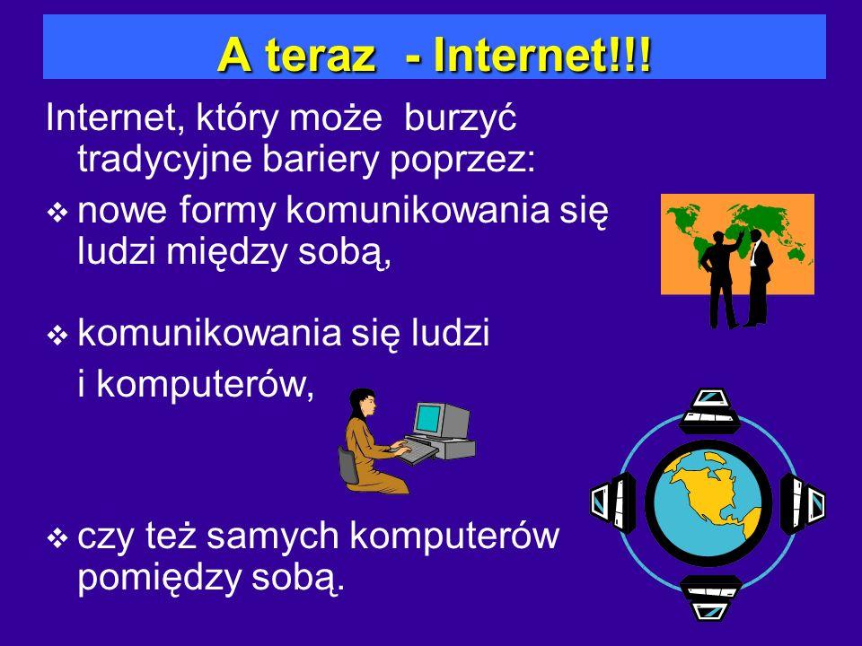 A teraz - Internet!!! Internet, który może burzyć tradycyjne bariery poprzez: nowe formy komunikowania się ludzi między sobą, komunikowania się ludzi