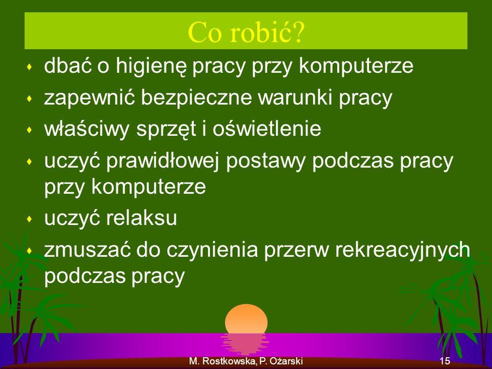 M. Rostkowska, P. Ożarski15 Co robić? s dbać o higienę pracy przy komputerze s zapewnić bezpieczne warunki pracy s właściwy sprzęt i oświetlenie s ucz