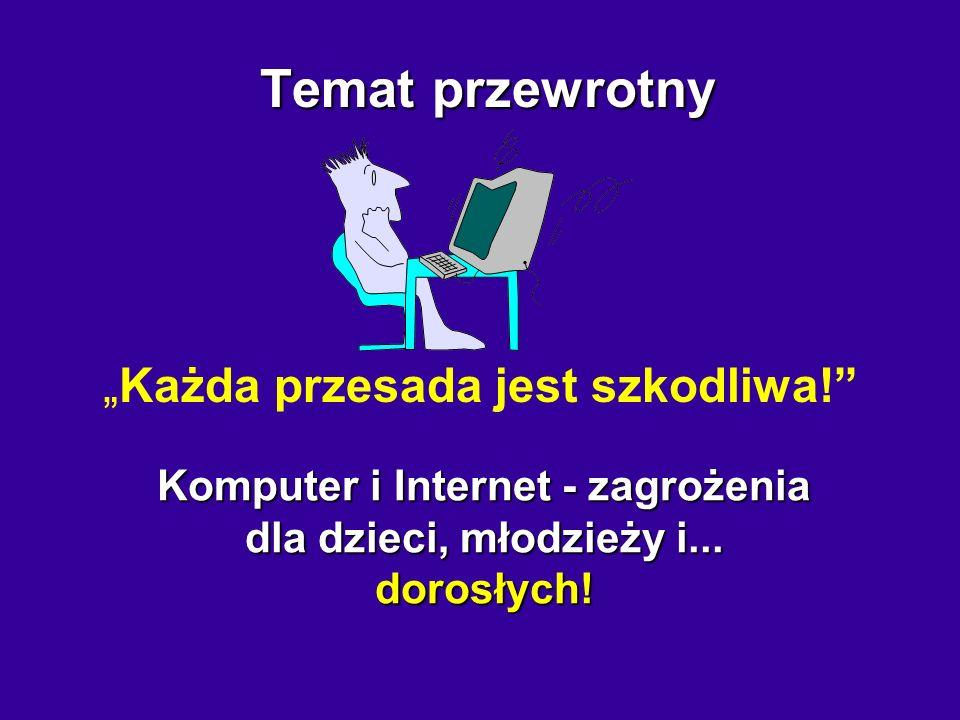 Temat przewrotny Temat przewrotny Każda przesada jest szkodliwa! Komputer i Internet - zagrożenia dla dzieci, młodzieży i... dorosłych!