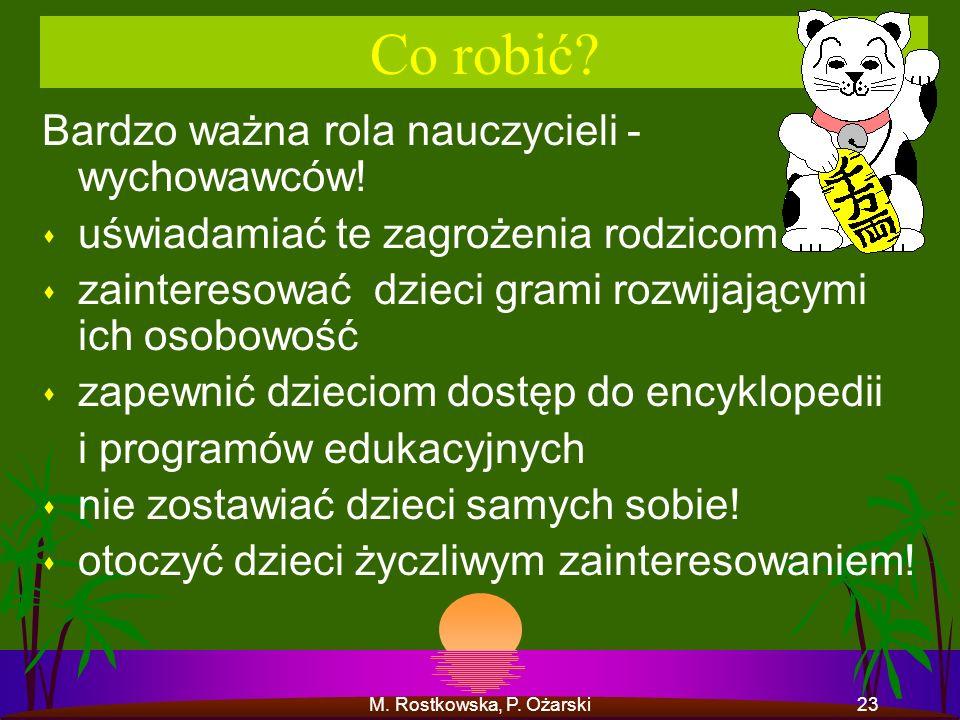 M. Rostkowska, P. Ożarski23 Co robić? Bardzo ważna rola nauczycieli - wychowawców! s uświadamiać te zagrożenia rodzicom s zainteresować dzieci grami r