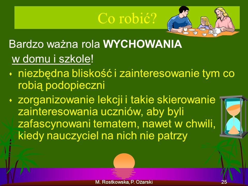 M. Rostkowska, P. Ożarski25 Co robić? Bardzo ważna rola WYCHOWANIA w domu i szkole! s niezbędna bliskość i zainteresowanie tym co robią podopieczni s
