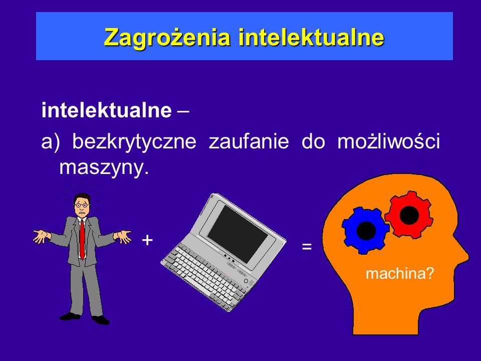Zagrożenia intelektualne intelektualne – a) bezkrytyczne zaufanie do możliwości maszyny. + = machina?
