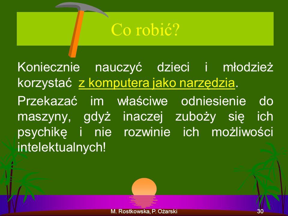 M. Rostkowska, P. Ożarski30 Co robić? Koniecznie nauczyć dzieci i młodzież korzystać z komputera jako narzędzia. Przekazać im właściwe odniesienie do