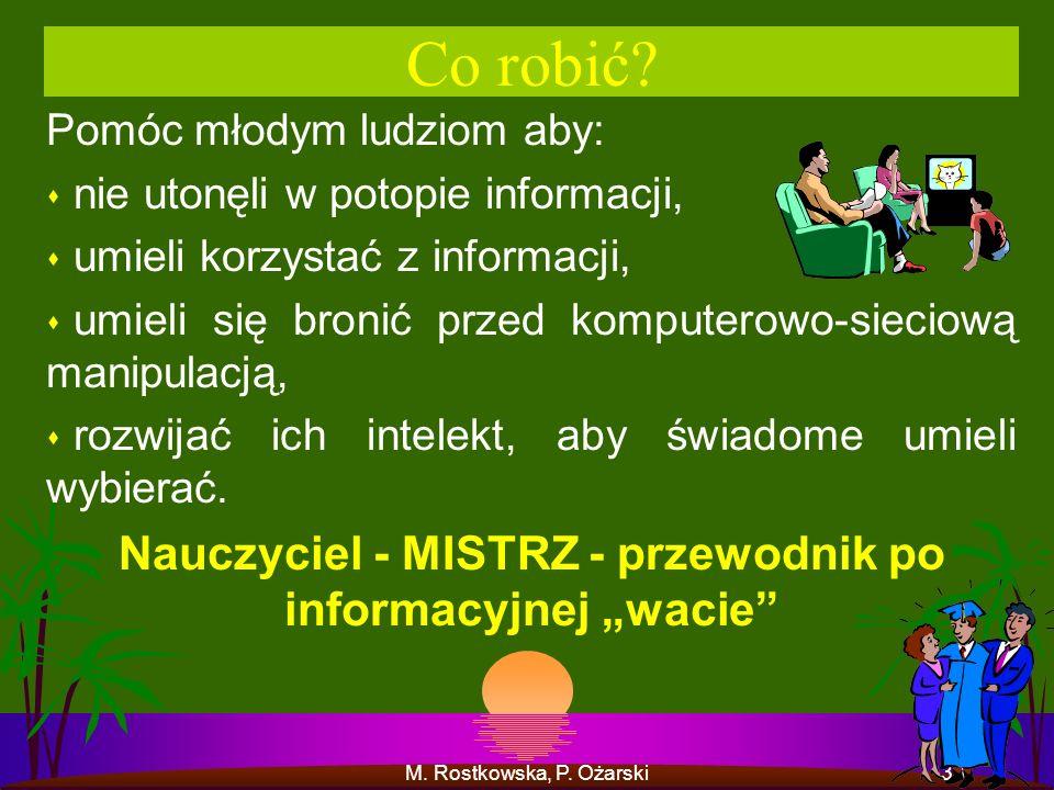 M. Rostkowska, P. Ożarski33 Co robić? Pomóc młodym ludziom aby: s nie utonęli w potopie informacji, s umieli korzystać z informacji, s umieli się bron
