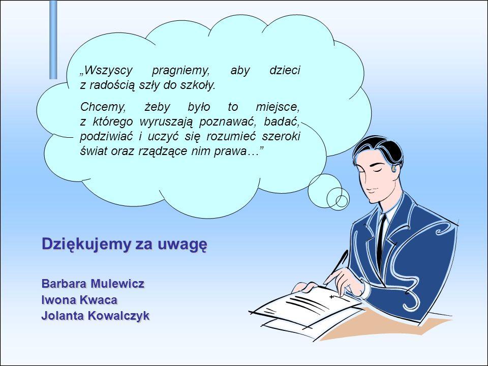 Dziękujemy za uwagę Barbara Mulewicz Iwona Kwaca Jolanta Kowalczyk Wszyscy pragniemy, aby dzieci z radością szły do szkoły. Chcemy, żeby było to miejs