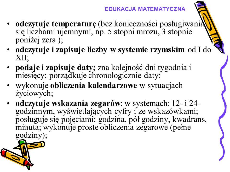 odczytuje temperaturę (bez konieczności posługiwania się liczbami ujemnymi, np. 5 stopni mrozu, 3 stopnie poniżej zera ); odczytuje i zapisuje liczby