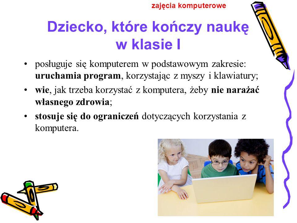 Dziecko, które kończy naukę w klasie I posługuje się komputerem w podstawowym zakresie: uruchamia program, korzystając z myszy i klawiatury; wie, jak