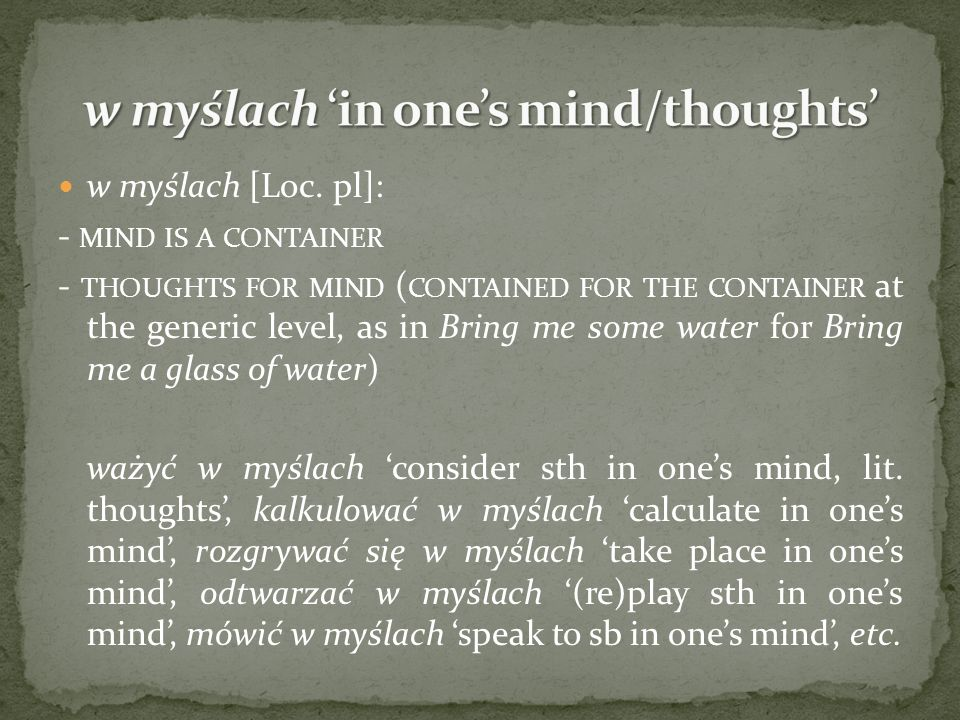 w myślach [Loc. pl]: - MIND IS A CONTAINER - THOUGHTS FOR MIND ( CONTAINED FOR THE CONTAINER at the generic level, as in Bring me some water for Bring