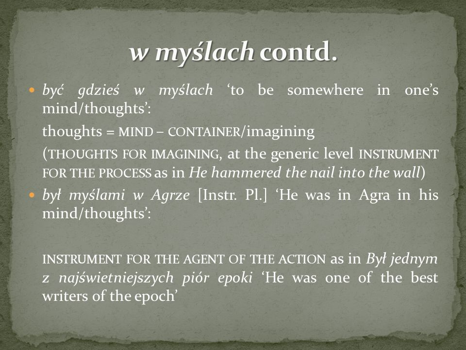 być gdzieś w myślach to be somewhere in ones mind/thoughts: thoughts = MIND – CONTAINER /imagining ( THOUGHTS FOR IMAGINING, at the generic level INST
