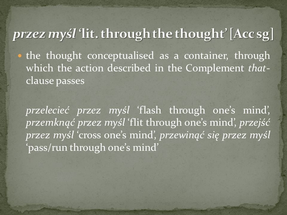 the thought conceptualised as a container, through which the action described in the Complement that- clause passes przelecieć przez myśl flash through ones mind, przemknąć przez myśl flit through ones mind, przejść przez myśl cross ones mind, przewinąć się przez myślpass/run through ones mind