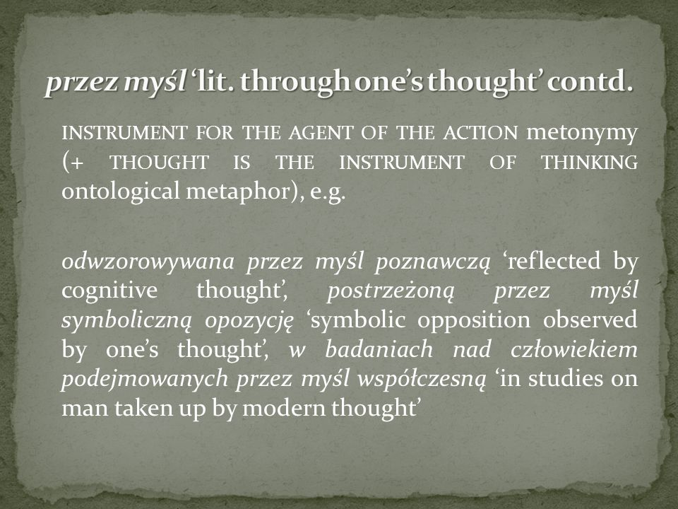 INSTRUMENT FOR THE AGENT OF THE ACTION metonymy (+ THOUGHT IS THE INSTRUMENT OF THINKING ontological metaphor), e.g. odwzorowywana przez myśl poznawcz