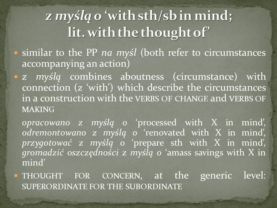 similar to the PP na myśl (both refer to circumstances accompanying an action) z myślą combines aboutness (circumstance) with connection (z with) which describe the circumstances in a construction with the VERBS OF CHANGE and VERBS OF MAKING opracowano z myślą o processed with X in mind, odremontowano z myślą o renovated with X in mind, przygotować z myślą o prepare sth with X in mind, gromadzić oszczędności z myślą o amass savings with X in mind THOUGHT FOR CONCERN, at the generic level: SUPERORDINATE FOR THE SUBORDINATE