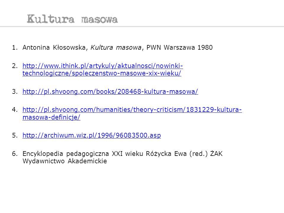 1.Antonina Kłosowska, Kultura masowa, PWN Warszawa 1980 2.http://www.ithink.pl/artykuly/aktualnosci/nowinki- technologiczne/spoleczenstwo-masowe-xix-w