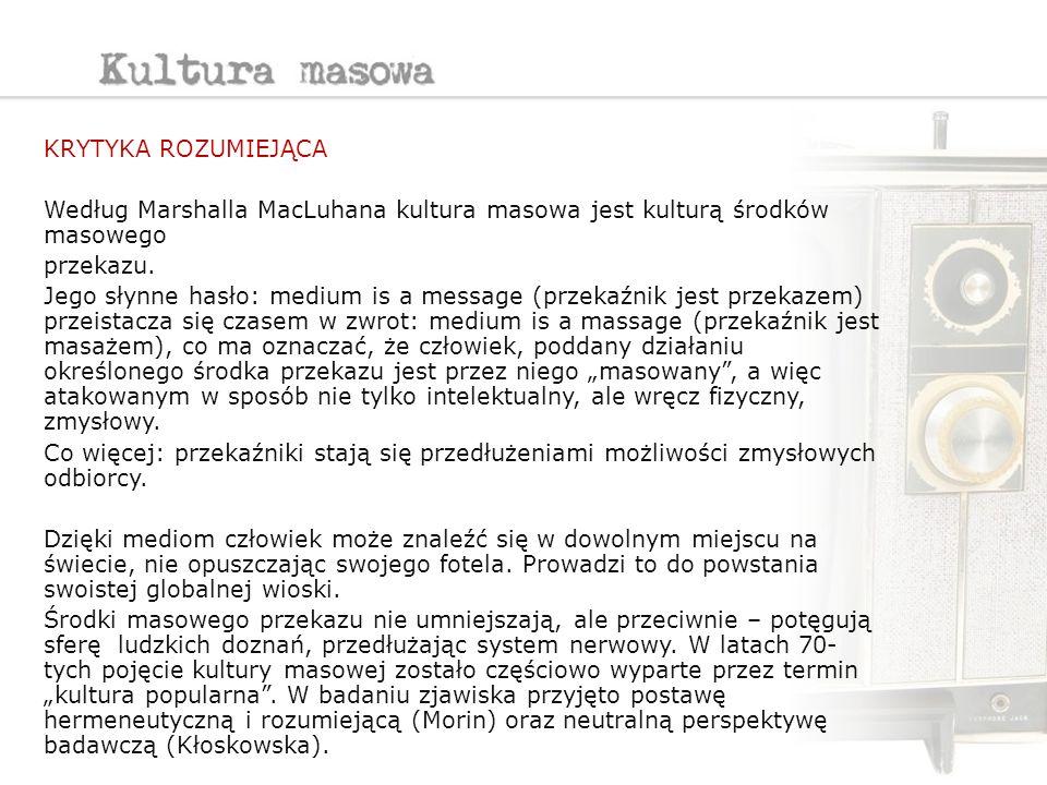KRYTYKA ROZUMIEJĄCA Według Marshalla MacLuhana kultura masowa jest kulturą środków masowego przekazu. Jego słynne hasło: medium is a message (przekaźn