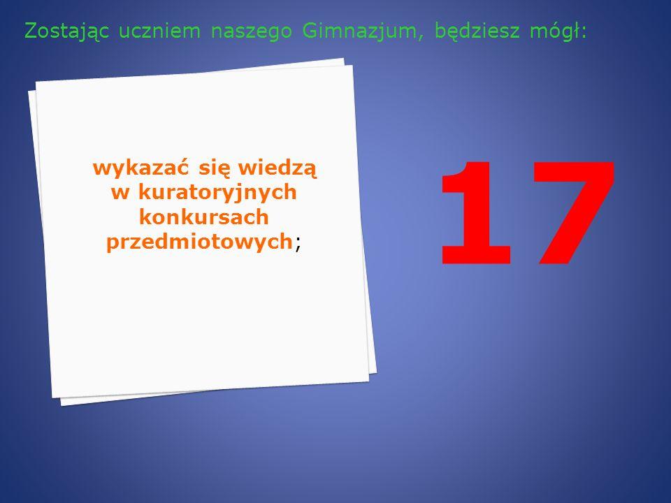 17 wykazać się wiedzą w kuratoryjnych konkursach przedmiotowych; Zostając uczniem naszego Gimnazjum, będziesz mógł: