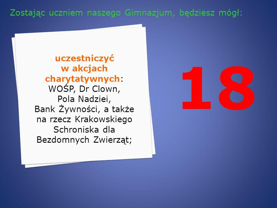 18 uczestniczyć w akcjach charytatywnych: WOŚP, Dr Clown, Pola Nadziei, Bank Żywności, a także na rzecz Krakowskiego Schroniska dla Bezdomnych Zwierzą