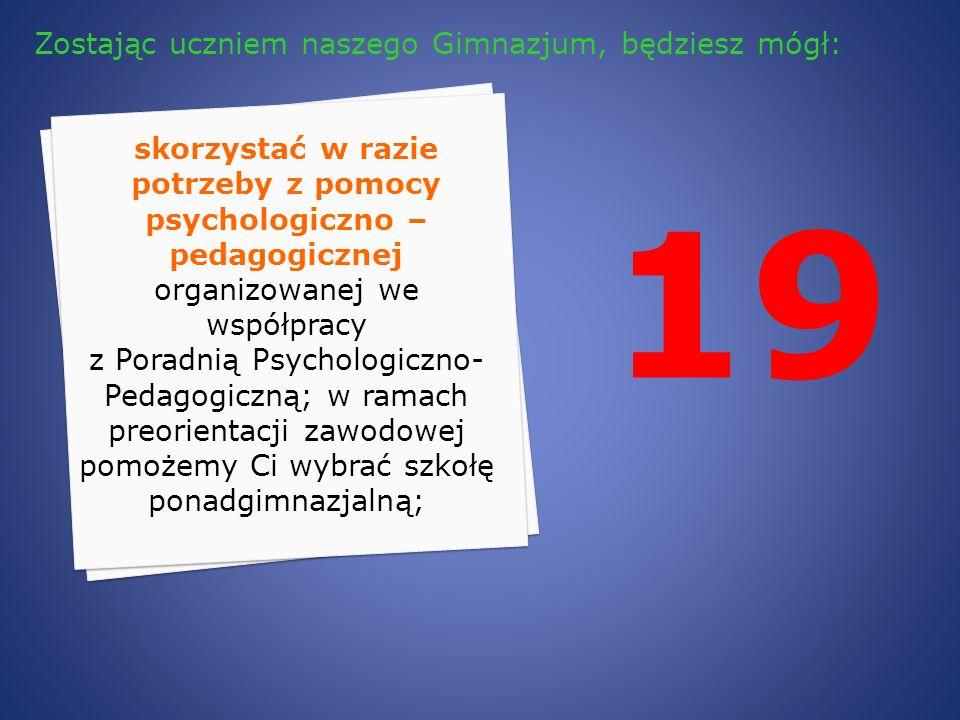 19 skorzystać w razie potrzeby z pomocy psychologiczno – pedagogicznej organizowanej we współpracy z Poradnią Psychologiczno- Pedagogiczną; w ramach p