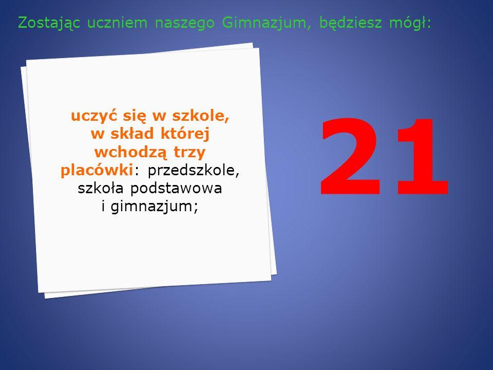 21 uczyć się w szkole, w skład której wchodzą trzy placówki: przedszkole, szkoła podstawowa i gimnazjum; Zostając uczniem naszego Gimnazjum, będziesz